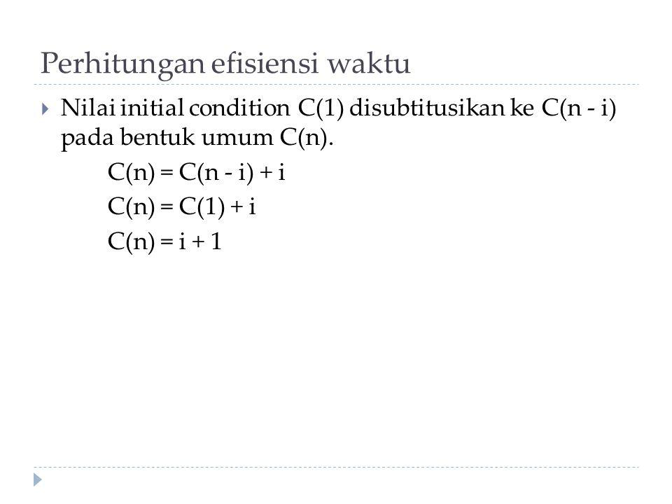 Perhitungan efisiensi waktu  Nilai initial condition C(1) disubtitusikan ke C(n - i) pada bentuk umum C(n). C(n) = C(n - i) + i C(n) = C(1) + i C(n)