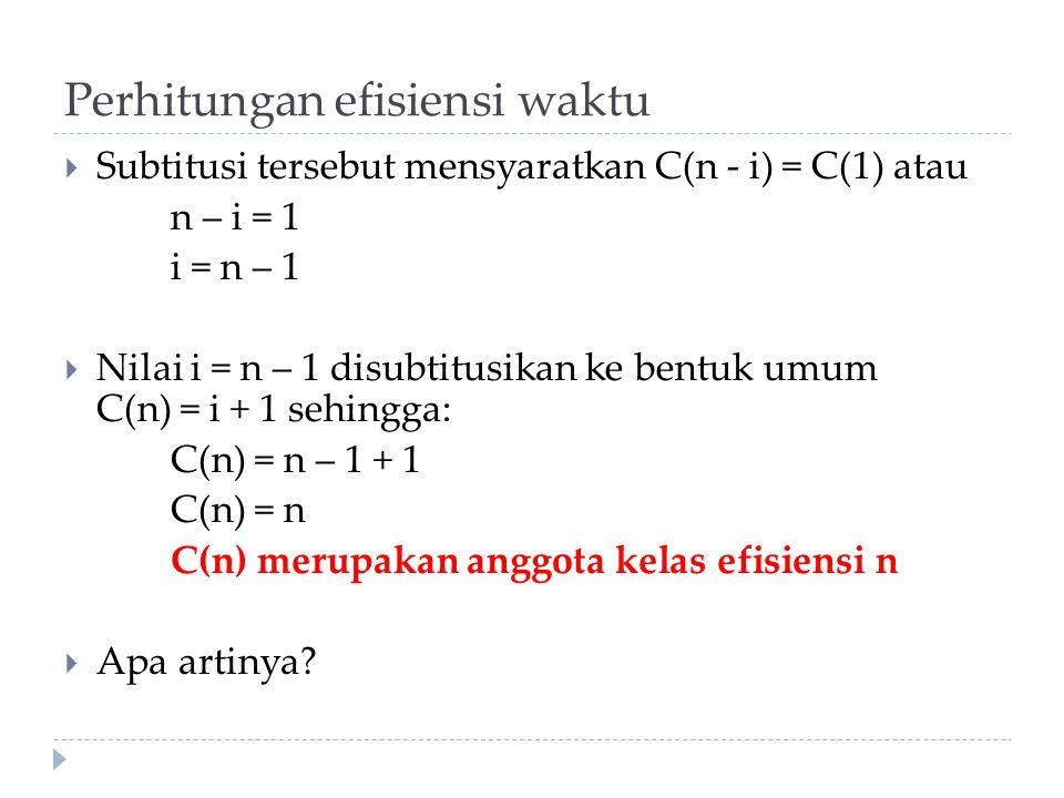 Perhitungan efisiensi waktu  Subtitusi tersebut mensyaratkan C(n - i) = C(1) atau n – i = 1 i = n – 1  Nilai i = n – 1 disubtitusikan ke bentuk umum