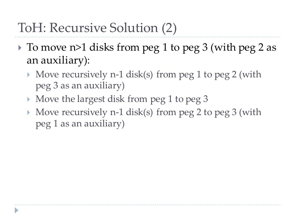 ToH: Recursive Solution (2)  To move n>1 disks from peg 1 to peg 3 (with peg 2 as an auxiliary):  Move recursively n-1 disk(s) from peg 1 to peg 2 (with peg 3 as an auxiliary)  Move the largest disk from peg 1 to peg 3  Move recursively n-1 disk(s) from peg 2 to peg 3 (with peg 1 as an auxiliary)