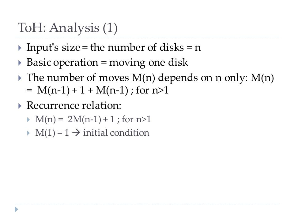 ToH: Analysis (1)  Input s size = the number of disks = n  Basic operation = moving one disk  The number of moves M(n) depends on n only: M(n) = M(n-1) + 1 + M(n-1) ; for n>1  Recurrence relation:  M(n) = 2M(n-1) + 1 ; for n>1  M(1) = 1  initial condition