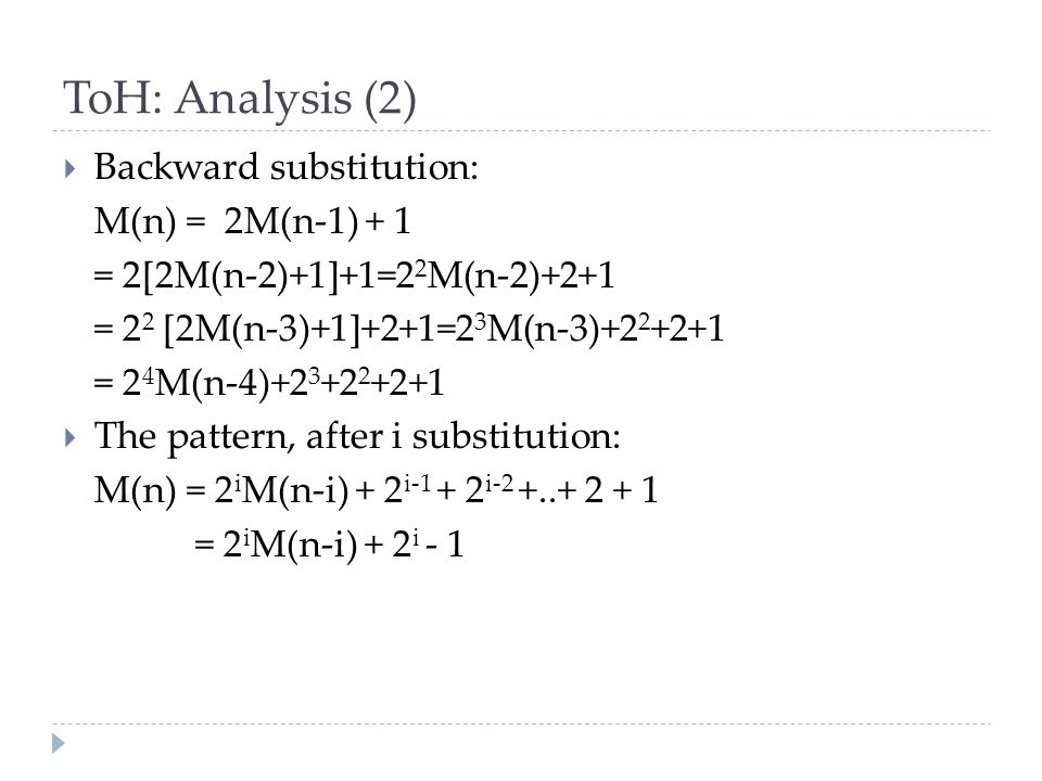 ToH: Analysis (2)  Backward substitution: M(n) = 2M(n-1) + 1 = 2[2M(n-2)+1]+1=2 2 M(n-2)+2+1 = 2 2 [2M(n-3)+1]+2+1=2 3 M(n-3)+2 2 +2+1 = 2 4 M(n-4)+2 3 +2 2 +2+1  The pattern, after i substitution: M(n) = 2 i M(n-i) + 2 i-1 + 2 i-2 +..+ 2 + 1 = 2 i M(n-i) + 2 i - 1