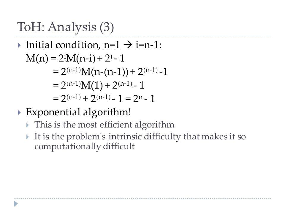 ToH: Analysis (3)  Initial condition, n=1  i=n-1: M(n) = 2 i M(n-i) + 2 i - 1 = 2 (n-1) M(n-(n-1)) + 2 (n-1) -1 = 2 (n-1) M(1) + 2 (n-1) - 1 = 2 (n-