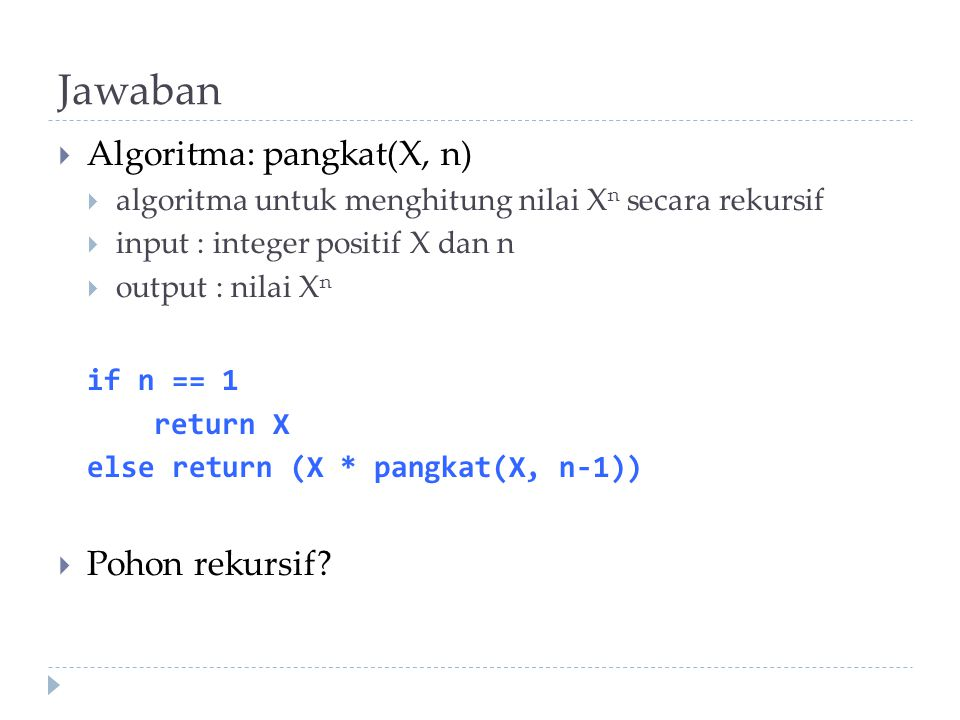 Jawaban  Algoritma: pangkat(X, n)  algoritma untuk menghitung nilai X n secara rekursif  input : integer positif X dan n  output : nilai X n if n