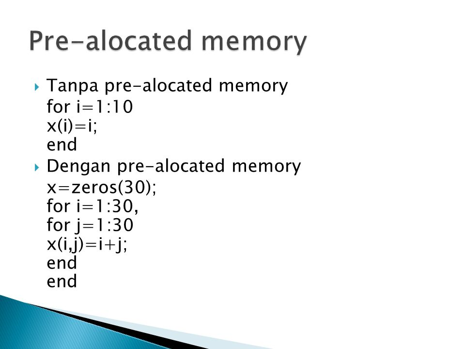  Tanpa pre-alocated memory for i=1:10 x(i)=i; end  Dengan pre-alocated memory x=zeros(30); for i=1:30, for j=1:30 x(i,j)=i+j; end end