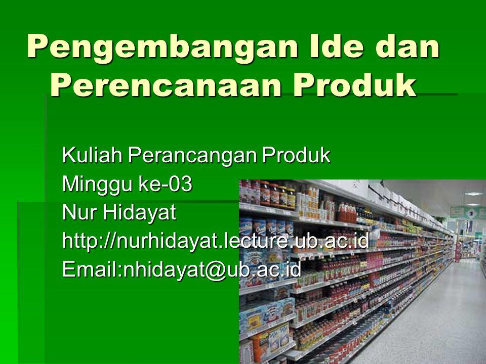 Pengembangan Ide dan Perencanaan Produk Kuliah Perancangan Produk Minggu ke-03 Nur Hidayat http://nurhidayat.lecture.ub.ac.idEmail:nhidayat@ub.ac.id