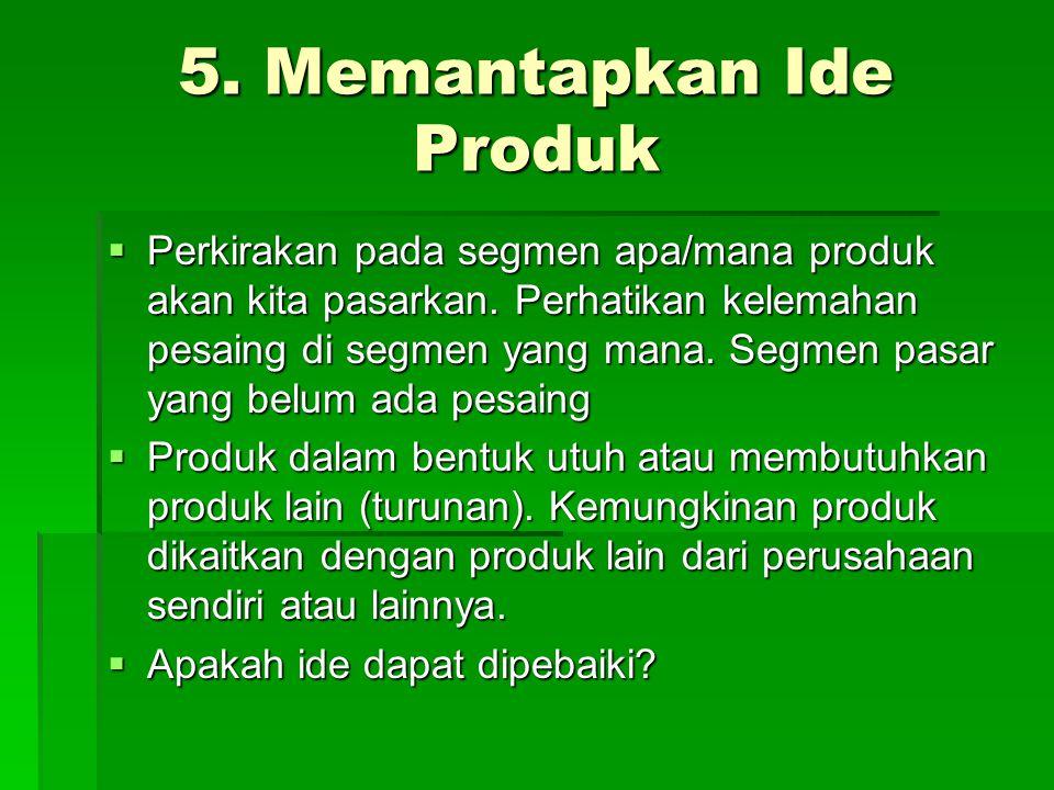 5. Memantapkan Ide Produk  Perkirakan pada segmen apa/mana produk akan kita pasarkan. Perhatikan kelemahan pesaing di segmen yang mana. Segmen pasar