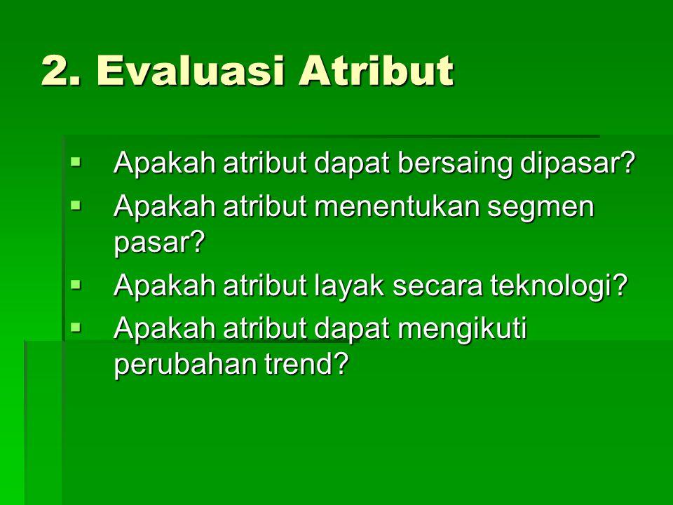 2. Evaluasi Atribut  Apakah atribut dapat bersaing dipasar?  Apakah atribut menentukan segmen pasar?  Apakah atribut layak secara teknologi?  Apak