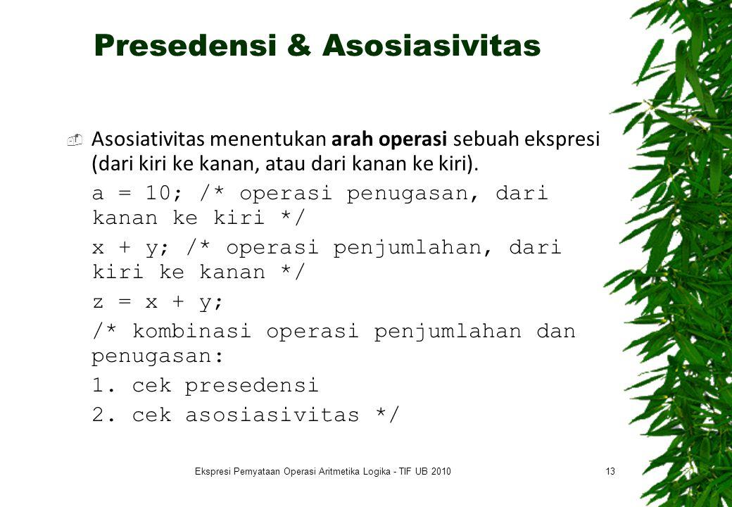 Presedensi & Asosiasivitas  Asosiativitas menentukan arah operasi sebuah ekspresi (dari kiri ke kanan, atau dari kanan ke kiri). a = 10; /* operasi p