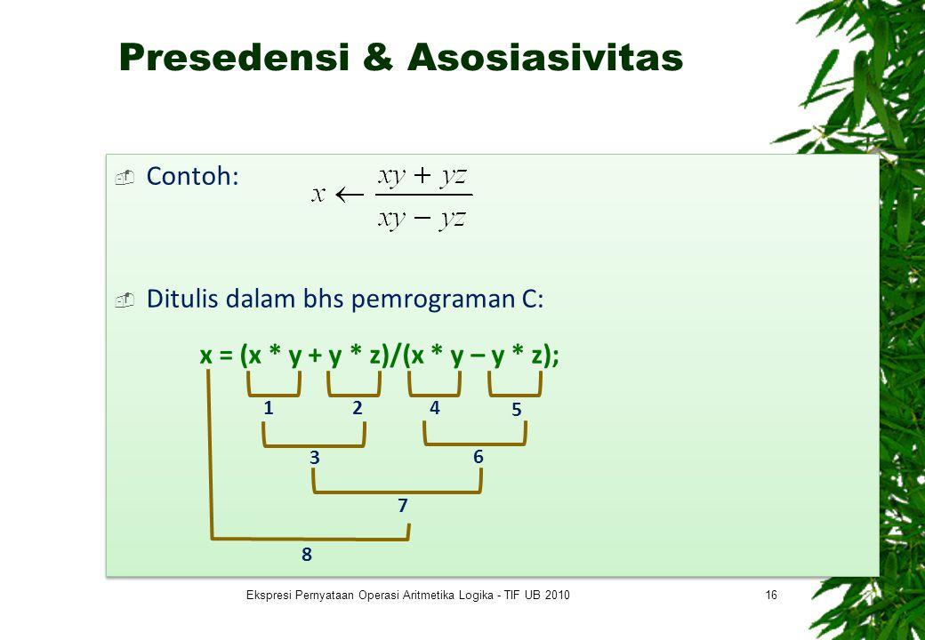 Presedensi & Asosiasivitas  Contoh:  Ditulis dalam bhs pemrograman C: x = (x * y + y * z)/(x * y – y * z);  Contoh:  Ditulis dalam bhs pemrograman C: x = (x * y + y * z)/(x * y – y * z); 16 12 3 4 5 6 7 8 Ekspresi Pernyataan Operasi Aritmetika Logika - TIF UB 2010