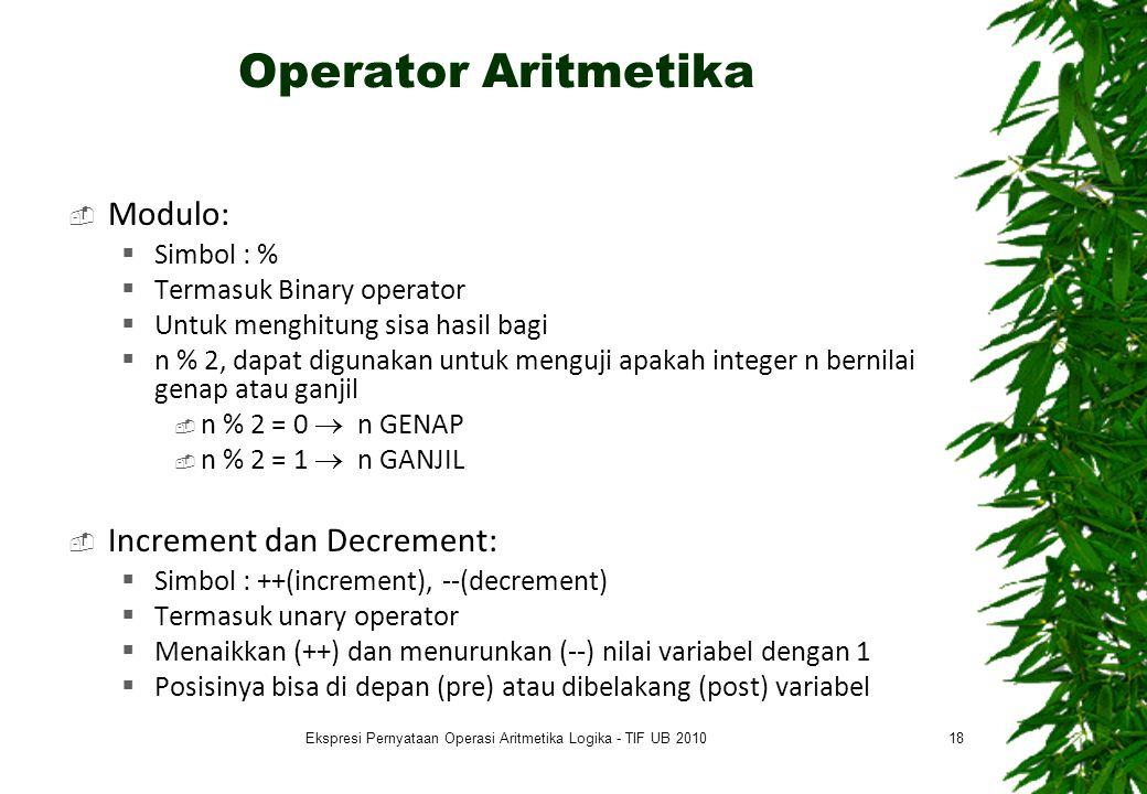 Operator Aritmetika  Modulo:  Simbol : %  Termasuk Binary operator  Untuk menghitung sisa hasil bagi  n % 2, dapat digunakan untuk menguji apakah integer n bernilai genap atau ganjil  n % 2 = 0  n GENAP  n % 2 = 1  n GANJIL  Increment dan Decrement:  Simbol : ++(increment), --(decrement)  Termasuk unary operator  Menaikkan (++) dan menurunkan (--) nilai variabel dengan 1  Posisinya bisa di depan (pre) atau dibelakang (post) variabel 18Ekspresi Pernyataan Operasi Aritmetika Logika - TIF UB 2010