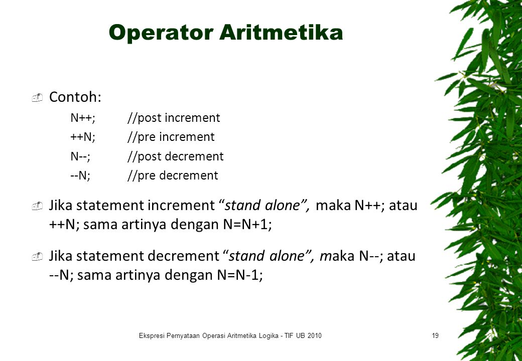 Operator Aritmetika  Contoh: N++; //post increment ++N; //pre increment N--; //post decrement --N; //pre decrement  Jika statement increment stand alone , maka N++; atau ++N; sama artinya dengan N=N+1;  Jika statement decrement stand alone , maka N--; atau --N; sama artinya dengan N=N-1; 19Ekspresi Pernyataan Operasi Aritmetika Logika - TIF UB 2010