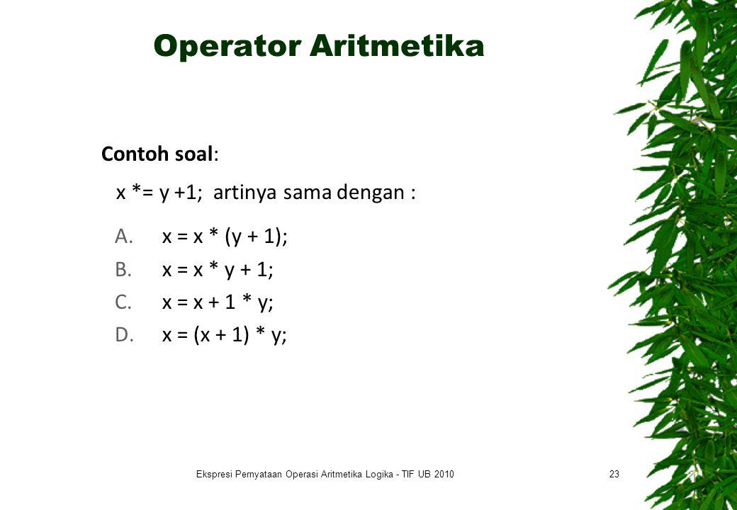 Operator Aritmetika Contoh soal: x *= y +1; artinya sama dengan : A.x = x * (y + 1); B.x = x * y + 1; C.x = x + 1 * y; D.x = (x + 1) * y; 23Ekspresi Pernyataan Operasi Aritmetika Logika - TIF UB 2010