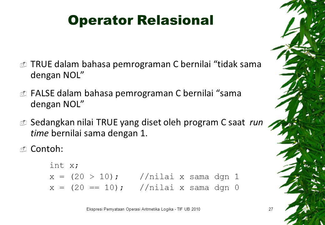 Operator Relasional  TRUE dalam bahasa pemrograman C bernilai tidak sama dengan NOL  FALSE dalam bahasa pemrograman C bernilai sama dengan NOL  Sedangkan nilai TRUE yang diset oleh program C saat run time bernilai sama dengan 1.