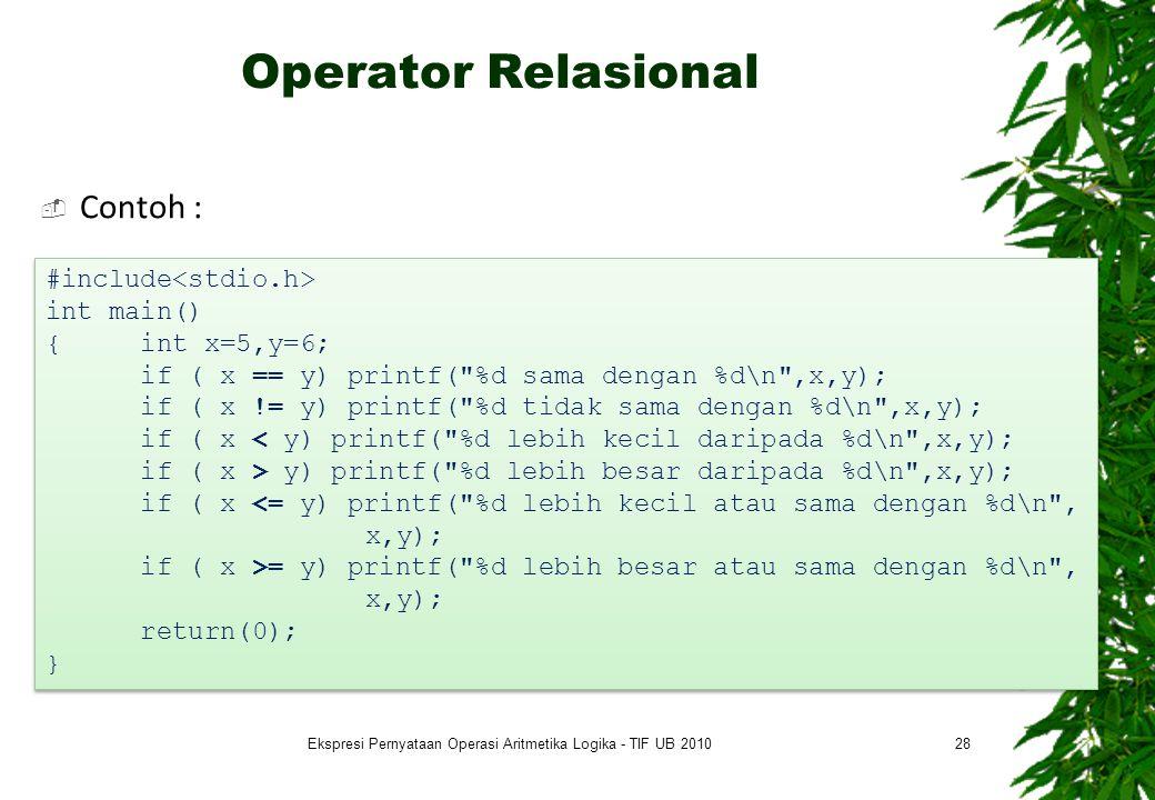 Operator Relasional  Contoh : 28 #include int main() { int x=5,y=6; if ( x == y) printf( %d sama dengan %d\n ,x,y); if ( x != y) printf( %d tidak sama dengan %d\n ,x,y); if ( x < y) printf( %d lebih kecil daripada %d\n ,x,y); if ( x > y) printf( %d lebih besar daripada %d\n ,x,y); if ( x <= y) printf( %d lebih kecil atau sama dengan %d\n , x,y); if ( x >= y) printf( %d lebih besar atau sama dengan %d\n , x,y); return(0); } #include int main() { int x=5,y=6; if ( x == y) printf( %d sama dengan %d\n ,x,y); if ( x != y) printf( %d tidak sama dengan %d\n ,x,y); if ( x < y) printf( %d lebih kecil daripada %d\n ,x,y); if ( x > y) printf( %d lebih besar daripada %d\n ,x,y); if ( x <= y) printf( %d lebih kecil atau sama dengan %d\n , x,y); if ( x >= y) printf( %d lebih besar atau sama dengan %d\n , x,y); return(0); } Ekspresi Pernyataan Operasi Aritmetika Logika - TIF UB 2010
