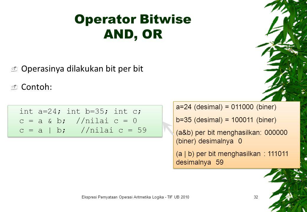 Operator Bitwise AND, OR  Operasinya dilakukan bit per bit  Contoh: 32 a=24 (desimal) = 011000 (biner) b=35 (desimal) = 100011 (biner) (a&b) per bit menghasilkan: 000000 (biner) desimalnya 0 (a | b) per bit menghasilkan : 111011 desimalnya 59 a=24 (desimal) = 011000 (biner) b=35 (desimal) = 100011 (biner) (a&b) per bit menghasilkan: 000000 (biner) desimalnya 0 (a | b) per bit menghasilkan : 111011 desimalnya 59 int a=24; int b=35; int c; c = a & b; //nilai c = 0 c = a | b; //nilai c = 59 int a=24; int b=35; int c; c = a & b; //nilai c = 0 c = a | b; //nilai c = 59 Ekspresi Pernyataan Operasi Aritmetika Logika - TIF UB 2010