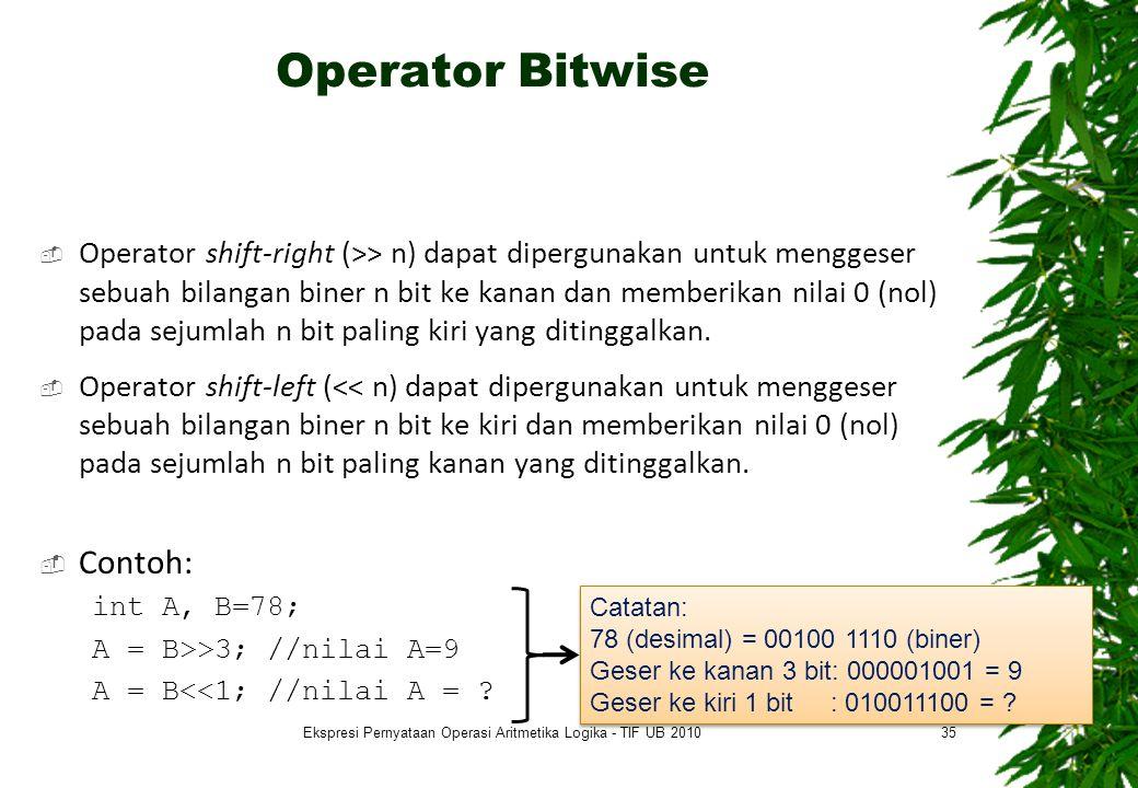 Operator Bitwise  Operator shift-right (>> n) dapat dipergunakan untuk menggeser sebuah bilangan biner n bit ke kanan dan memberikan nilai 0 (nol) pada sejumlah n bit paling kiri yang ditinggalkan.