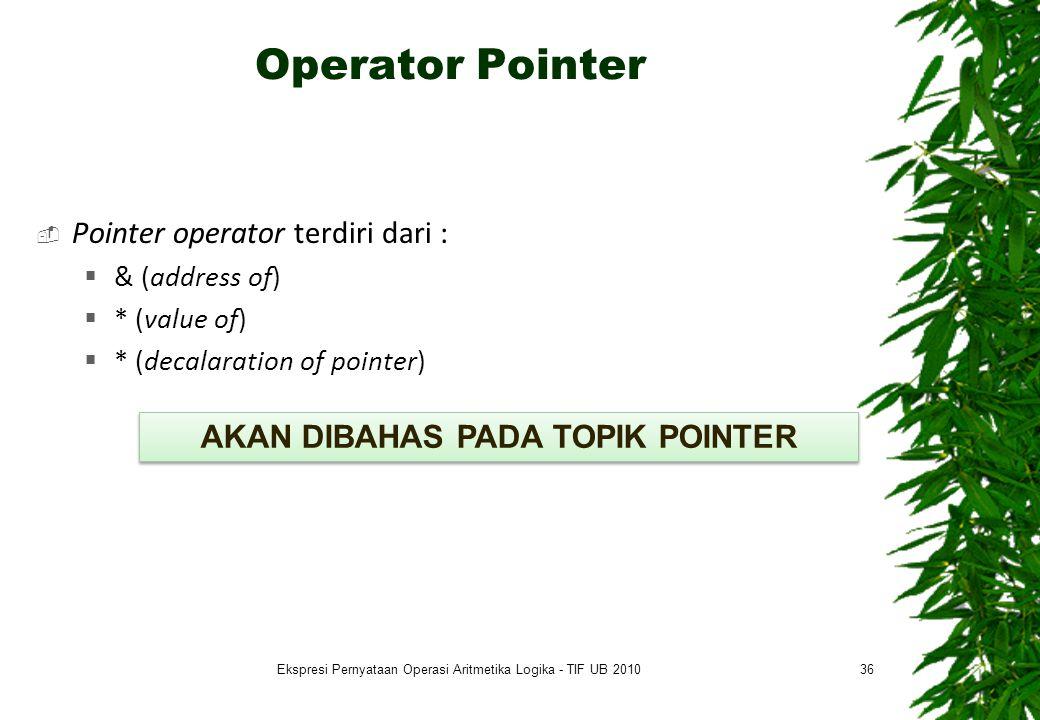 Operator Pointer  Pointer operator terdiri dari :  & (address of)  * (value of)  * (decalaration of pointer) 36 AKAN DIBAHAS PADA TOPIK POINTER Ek