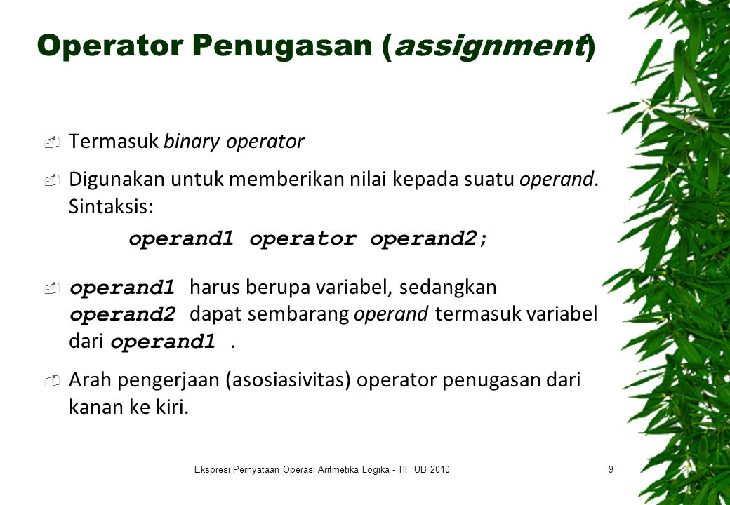 Operator Penugasan (assignment)  Termasuk binary operator  Digunakan untuk memberikan nilai kepada suatu operand. Sintaksis: operand1 operator opera