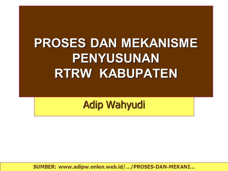 PROSES DAN MEKANISME PENYUSUNAN RTRW KABUPATEN Adip Wahyudi SUMBER: www.adipw.onlen.web.id/.../PROSES-DAN-MEKANI...