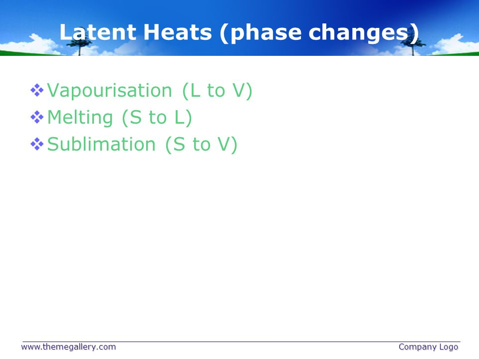 Latent Heats (phase changes)  Vapourisation (L to V)  Melting (S to L)  Sublimation (S to V) www.themegallery.com Company Logo