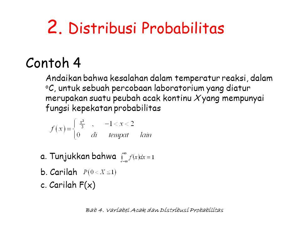 Bab 4. Variabel Acak dan Distribusi Probabilitas 2. Distribusi Probabilitas Contoh 4 Andaikan bahwa kesalahan dalam temperatur reaksi, dalam o C, untu