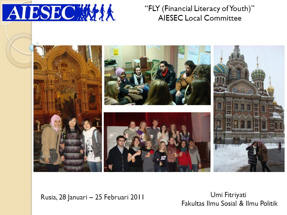 FLY (Financial Literacy of Youth) AIESEC Local Committee Umi Fitriyati Fakultas Ilmu Sosial & Ilmu Politik Rusia, 28 Januari – 25 Februari 2011