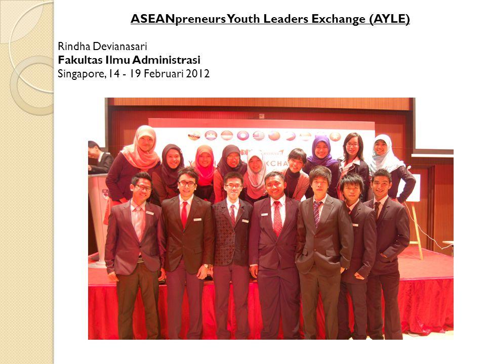 ASEANpreneurs Youth Leaders Exchange (AYLE) Rindha Devianasari Fakultas Ilmu Administrasi Singapore, 14 - 19 Februari 2012