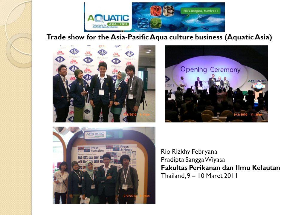 Trade show for the Asia-Pasific Aqua culture business (Aquatic Asia) Rio Rizkhy Febryana Pradipta Sangga Wiyasa Fakultas Perikanan dan Ilmu Kelautan Thailand, 9 – 10 Maret 2011
