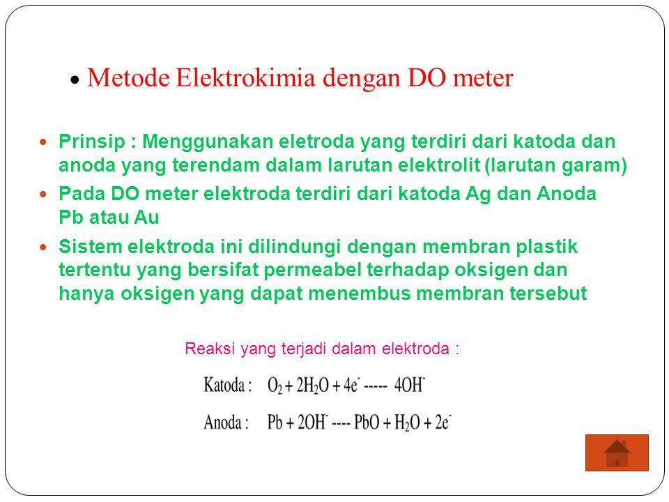  Metode Elektrokimia dengan DO meter Prinsip : Menggunakan eletroda yang terdiri dari katoda dan anoda yang terendam dalam larutan elektrolit (laruta