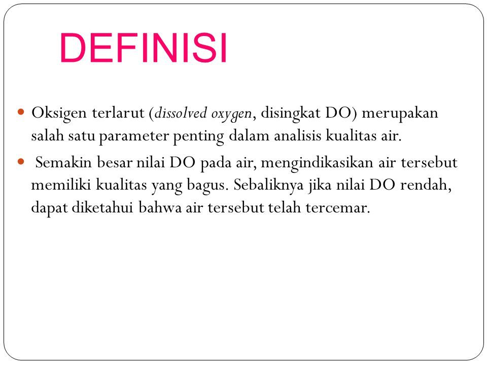 DEFINISI Oksigen terlarut (dissolved oxygen, disingkat DO) merupakan salah satu parameter penting dalam analisis kualitas air. Semakin besar nilai DO