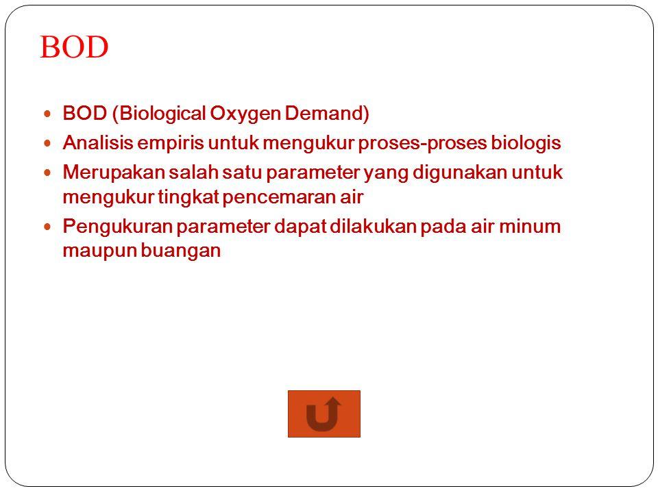 COD COD (Chemical Oxygen Demand) Biasanya digunakan untuk mengukur jumlah senyawa organik dalam air secara tidak langsung Kebanyakan digunakan untuk menentukan jumlah polutan organik yang ditemukan dalam permukaan air atau air limbah.