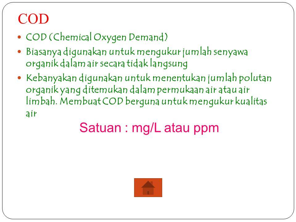 COD COD (Chemical Oxygen Demand) Biasanya digunakan untuk mengukur jumlah senyawa organik dalam air secara tidak langsung Kebanyakan digunakan untuk m