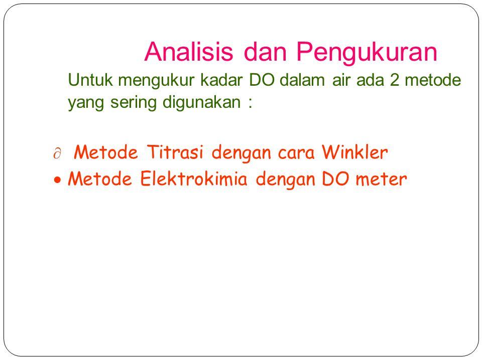 Analisis dan Pengukuran Untuk mengukur kadar DO dalam air ada 2 metode yang sering digunakan :  Metode Titrasi dengan cara Winkler  Metode Elektroki