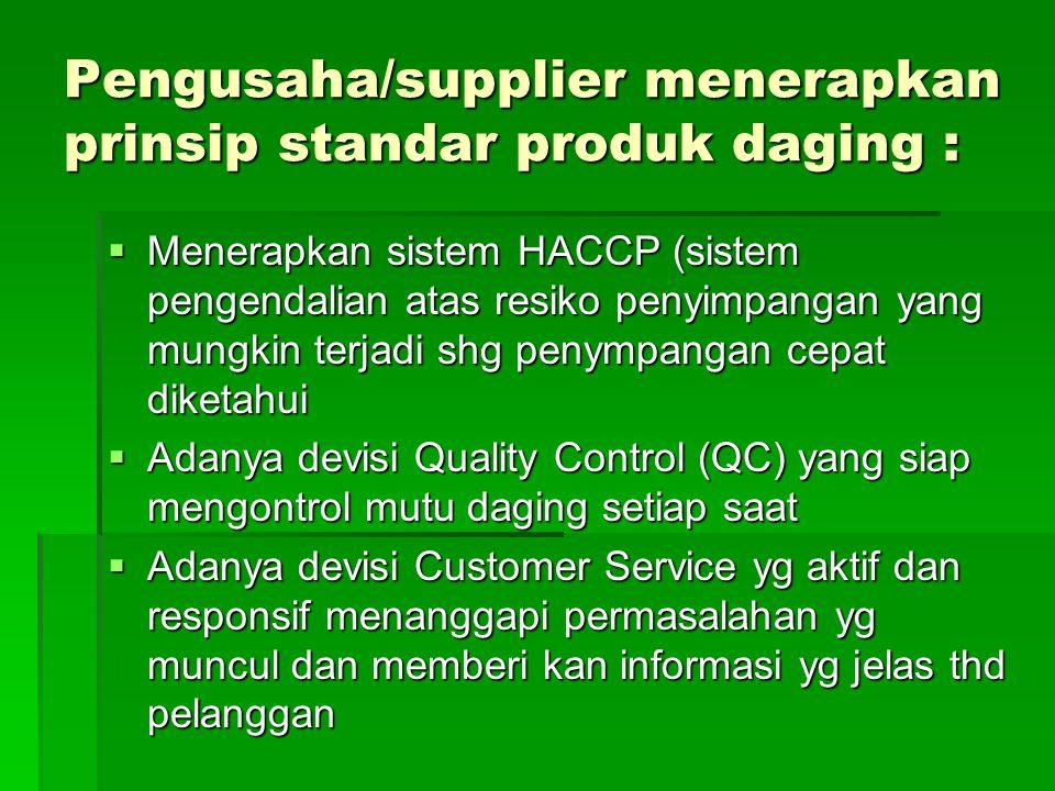 Pengusaha/supplier menerapkan prinsip standar produk daging :  Menerapkan sistem HACCP (sistem pengendalian atas resiko penyimpangan yang mungkin ter