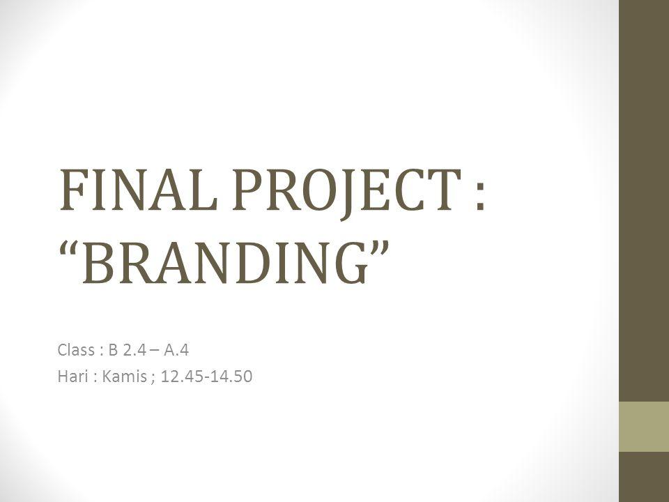 "FINAL PROJECT : ""BRANDING"" Class : B 2.4 – A.4 Hari : Kamis ; 12.45-14.50"