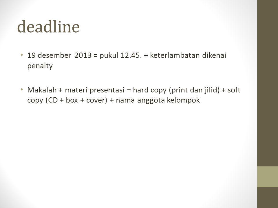 deadline 19 desember 2013 = pukul 12.45. – keterlambatan dikenai penalty Makalah + materi presentasi = hard copy (print dan jilid) + soft copy (CD + b