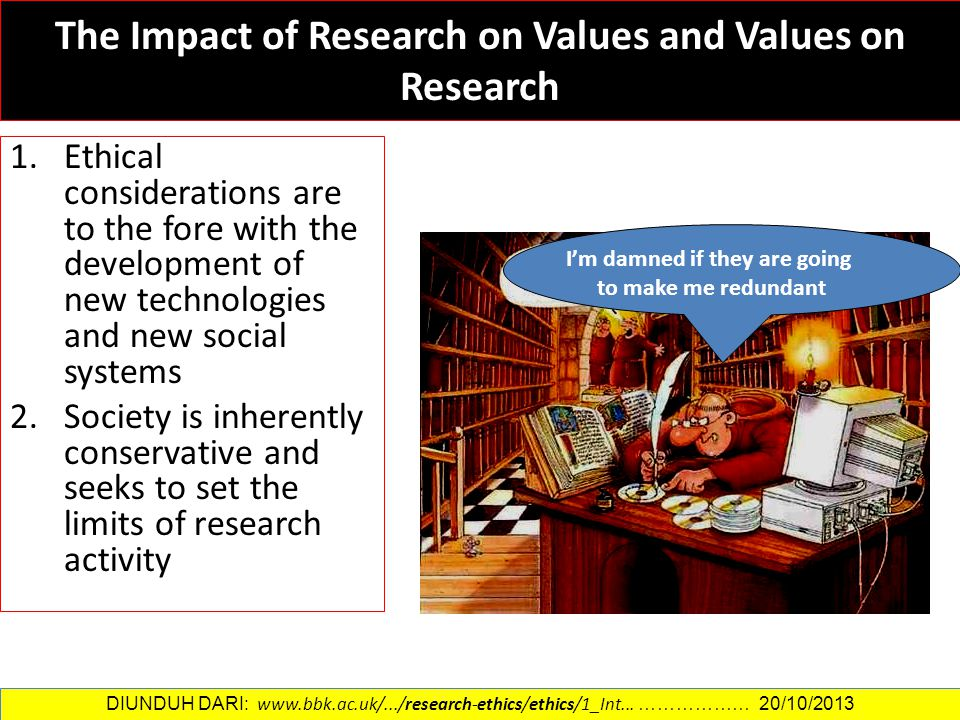 The Impact of Research on Values and Values on Research 1.Ethical considerations are to the fore with the development of new technologies and new soci
