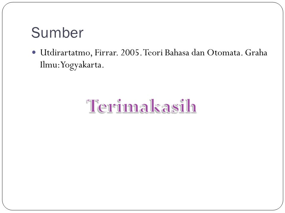 Sumber Utdirartatmo, Firrar. 2005. Teori Bahasa dan Otomata. Graha Ilmu:Yogyakarta.