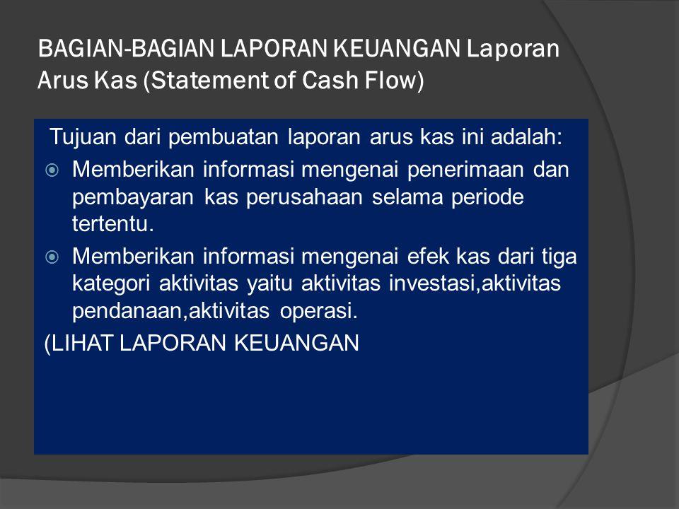 BAGIAN-BAGIAN LAPORAN KEUANGAN Laporan Arus Kas (Statement of Cash Flow) Tujuan dari pembuatan laporan arus kas ini adalah:  Memberikan informasi mengenai penerimaan dan pembayaran kas perusahaan selama periode tertentu.