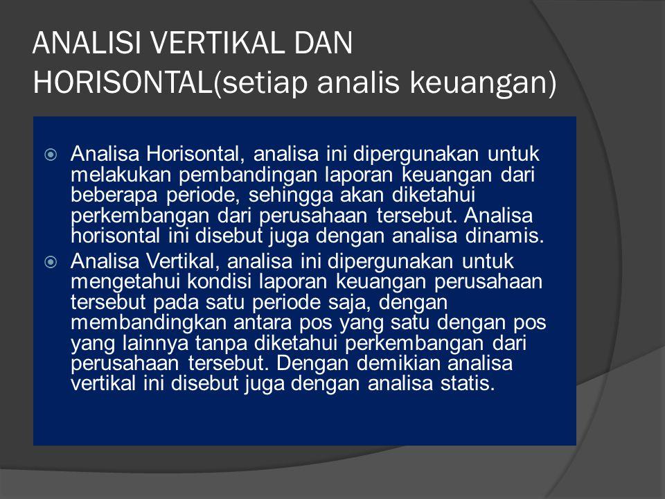 ANALISI VERTIKAL DAN HORISONTAL(setiap analis keuangan)  Analisa Horisontal, analisa ini dipergunakan untuk melakukan pembandingan laporan keuangan dari beberapa periode, sehingga akan diketahui perkembangan dari perusahaan tersebut.
