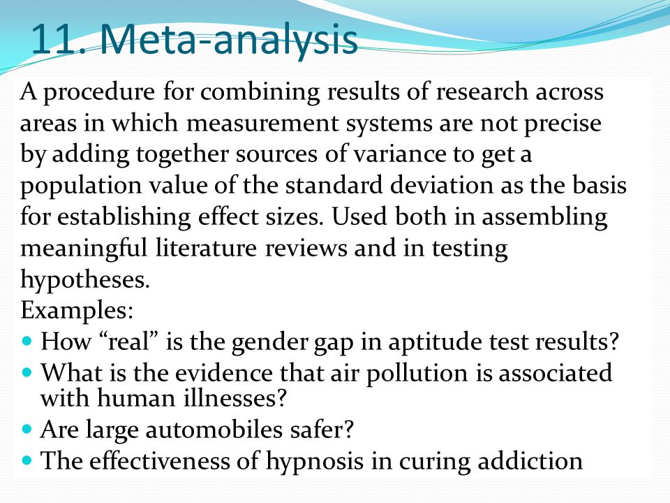 11. Meta-analysis A procedure for combining results of research across areas in which measurement systems are not precise by adding together sources o