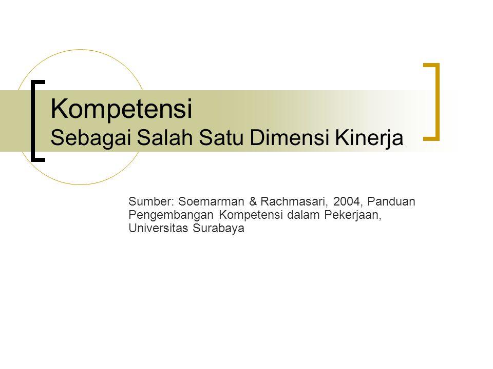 Kompetensi Sebagai Salah Satu Dimensi Kinerja Sumber: Soemarman & Rachmasari, 2004, Panduan Pengembangan Kompetensi dalam Pekerjaan, Universitas Surab