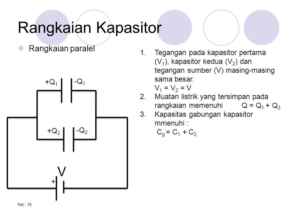 Rangkaian Kapasitor Rangkaian paralel Hal.: 16 + V +Q 1 -Q 1 +Q 2 -Q 2 1.Tegangan pada kapasitor pertama (V 1 ), kapasitor kedua (V 2 ) dan tegangan sumber (V) masing-masing sama besar.