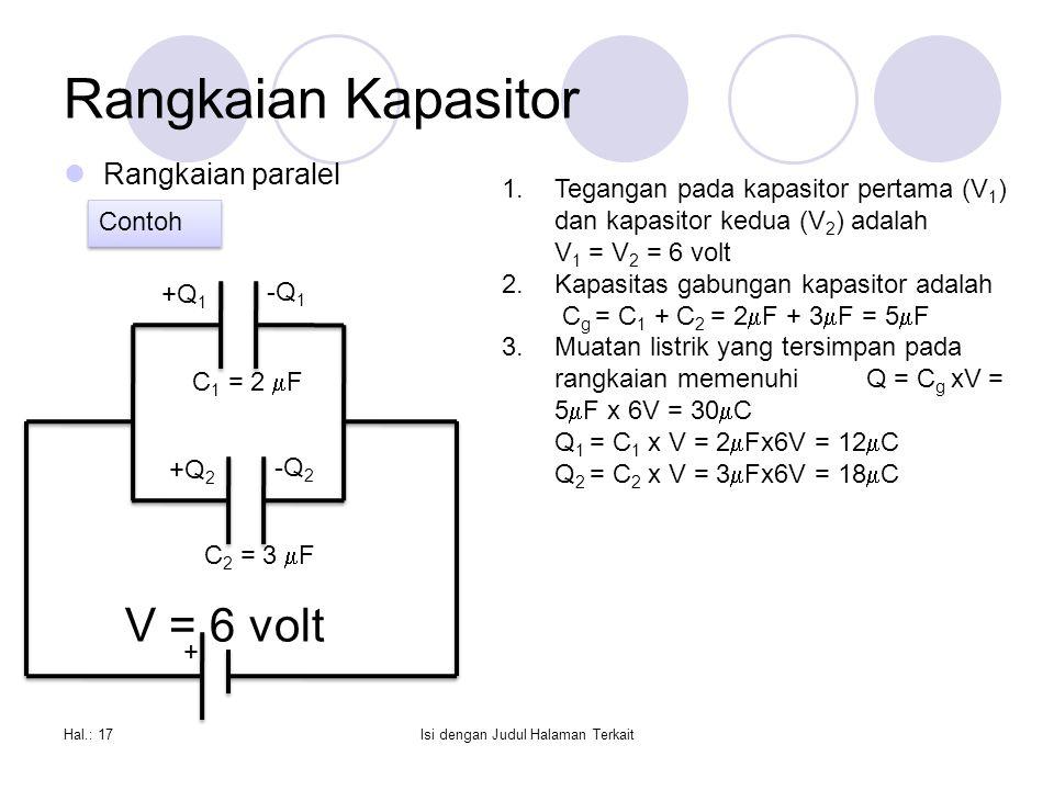 Rangkaian Kapasitor Rangkaian paralel Hal.: 17Isi dengan Judul Halaman Terkait + +Q 1 -Q 1 +Q 2 -Q 2 1.Tegangan pada kapasitor pertama (V 1 ) dan kapasitor kedua (V 2 ) adalah V 1 = V 2 = 6 volt 2.Kapasitas gabungan kapasitor adalah C g = C 1 + C 2 = 2  F + 3  F = 5  F 3.Muatan listrik yang tersimpan pada rangkaian memenuhi Q = C g xV = 5  F x 6V = 30  C Q 1 = C 1 x V = 2  Fx6V = 12  C Q 2 = C 2 x V = 3  Fx6V = 18  C Contoh C 1 = 2  F C 2 = 3  F V = 6 volt