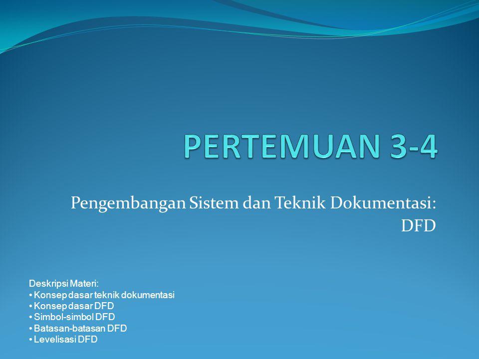 Pengembangan Sistem dan Teknik Dokumentasi: DFD Deskripsi Materi: Konsep dasar teknik dokumentasi Konsep dasar DFD Simbol-simbol DFD Batasan-batasan D