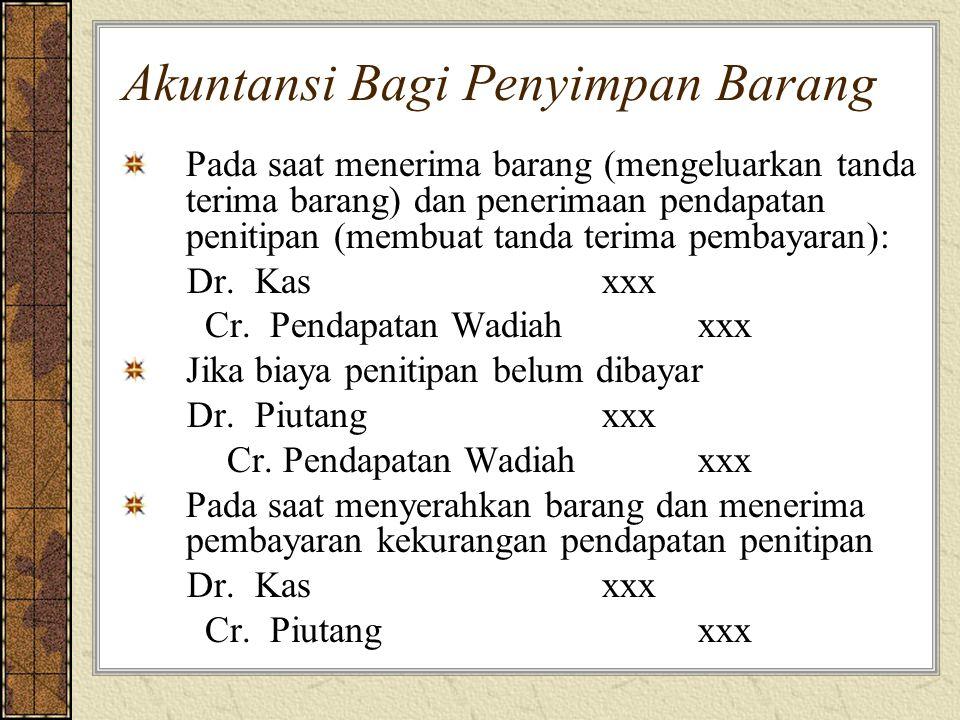 Akuntansi Bagi Penyimpan Barang Pada saat menerima barang (mengeluarkan tanda terima barang) dan penerimaan pendapatan penitipan (membuat tanda terima pembayaran): Dr.