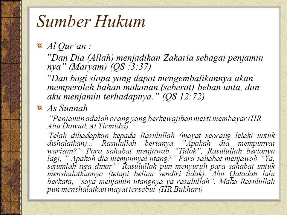 Sumber Hukum Al Qur'an : Dan Dia (Allah) menjadikan Zakaria sebagai penjamin nya (Maryam) (QS :3:37) Dan bagi siapa yang dapat mengembalikannya akan memperoleh bahan makanan (seberat) beban unta, dan aku menjamin terhadapnya. (QS 12:72) As Sunnah Penjamin adalah orang yang berkewajiban mesti membayar (HR Abu Dawud, At Tirmidzi) Telah dihadapkan kepada Rasulullah (mayat seorang lelaki untuk dishalatkan)...