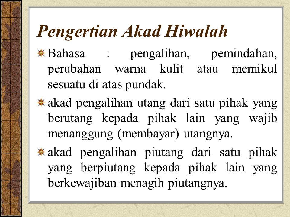 Pengertian Akad Hiwalah Bahasa : pengalihan, pemindahan, perubahan warna kulit atau memikul sesuatu di atas pundak.