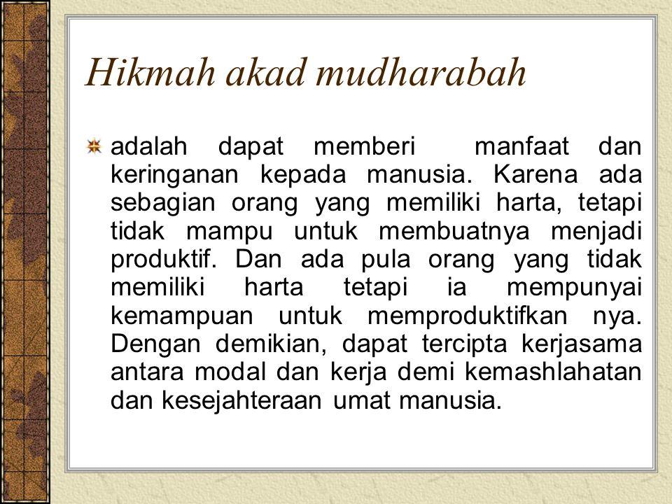 Hikmah akad mudharabah adalah dapat memberi manfaat dan keringanan kepada manusia. Karena ada sebagian orang yang memiliki harta, tetapi tidak mampu u