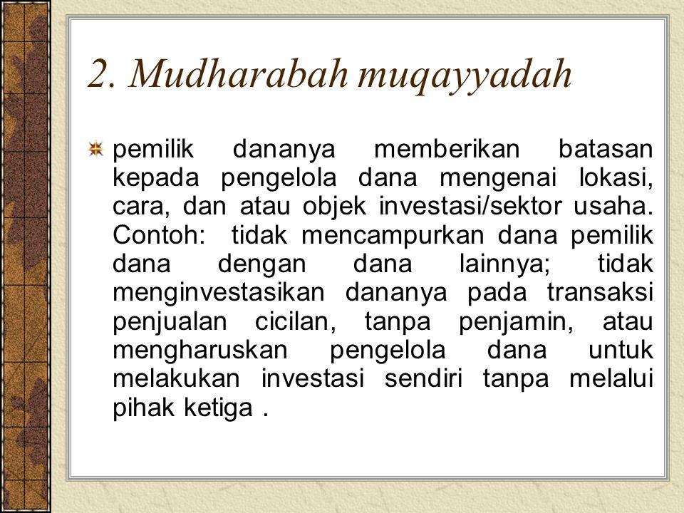 2. Mudharabah muqayyadah pemilik dananya memberikan batasan kepada pengelola dana mengenai lokasi, cara, dan atau objek investasi/sektor usaha. Contoh